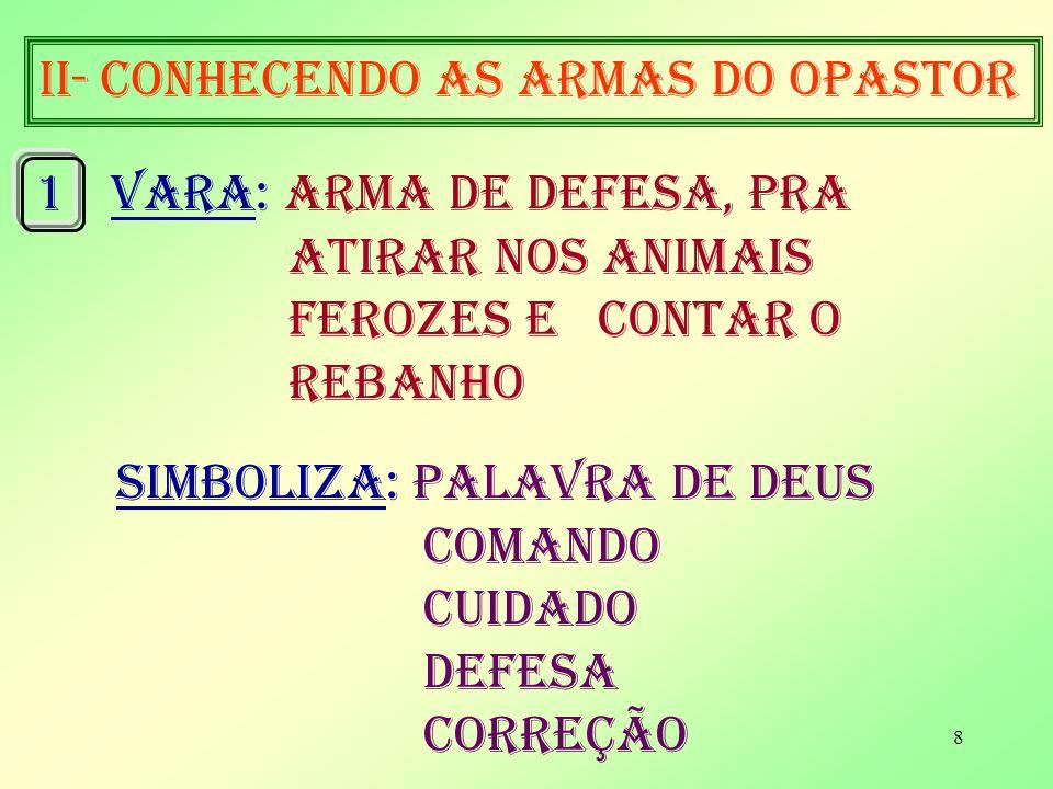 8 II- conhecendo as armas do opastor 1VARA: arma de defesa, pra atirar nos animais ferozes e contar o rebanho simboliza: palavra de deus comando cuidado DEFESA CORREÇÃO
