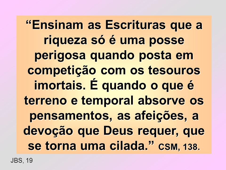 Não devem os seguidores de Cristo desprezarem a riqueza; devem considerá-la como talento confiado pelo Senhor. Pelo uso sábio de seus dons, podem eles