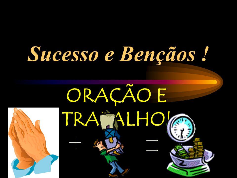 Sucesso e Bençãos ! ORAÇÃO E TRABALHO!
