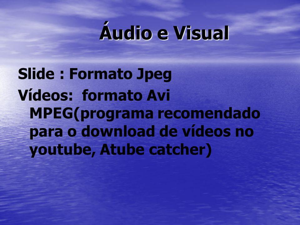 Áudio e Visual Áudio e Visual Slide : Formato Jpeg Vídeos: formato Avi MPEG(programa recomendado para o download de vídeos no youtube, Atube catcher)