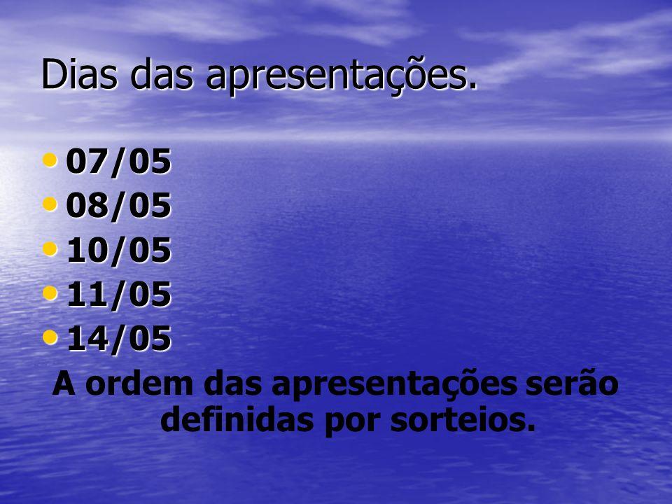 Dias das apresentações. 07/05 07/05 08/05 08/05 10/05 10/05 11/05 11/05 14/05 14/05 A ordem das apresentações serão definidas por sorteios.
