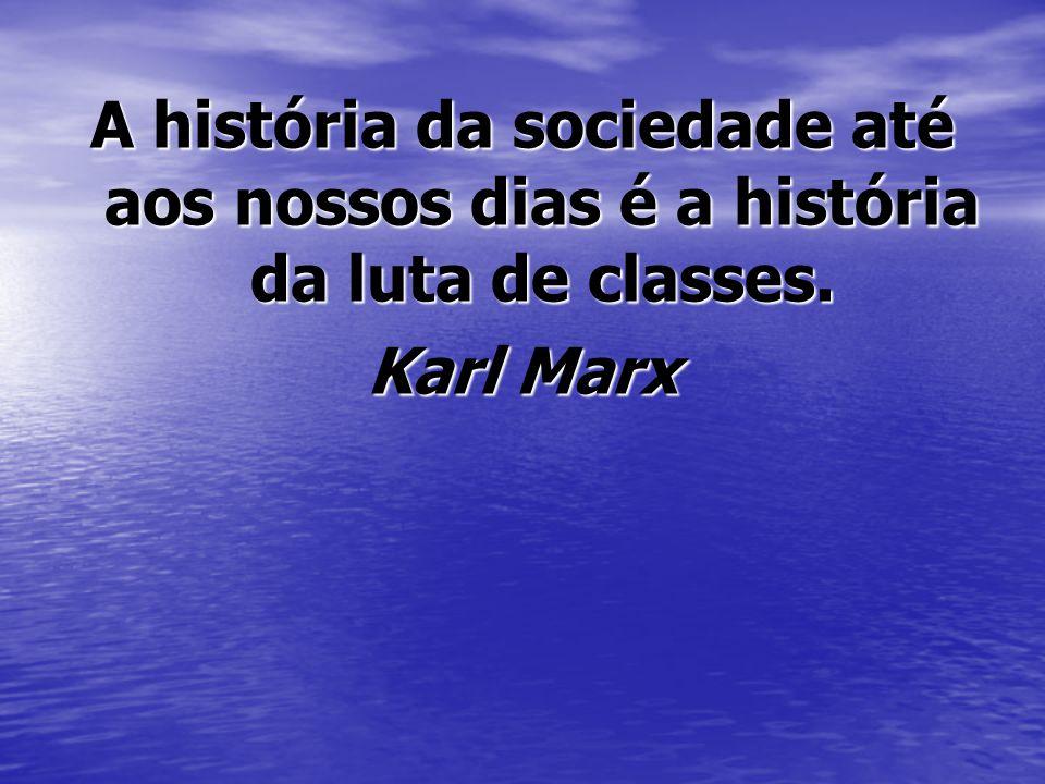 A história da sociedade até aos nossos dias é a história da luta de classes. Karl Marx