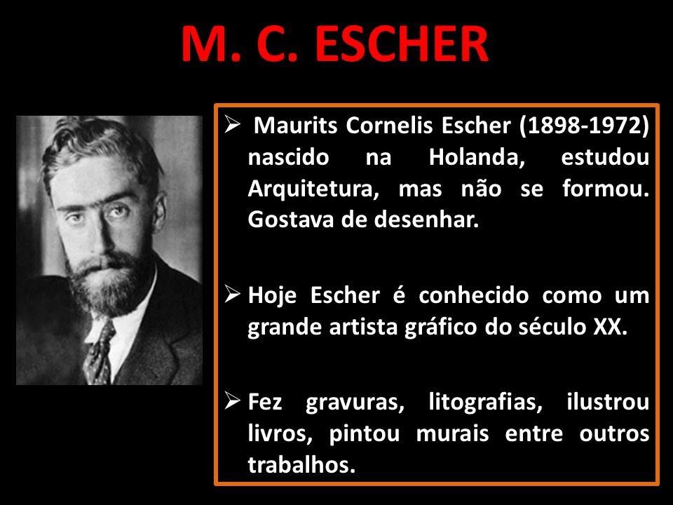 M. C. ESCHER Maurits Cornelis Escher (1898-1972) nascido na Holanda, estudou Arquitetura, mas não se formou. Gostava de desenhar. Hoje Escher é conhec
