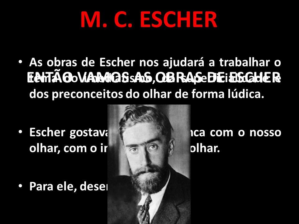 As obras de Escher nos ajudará a trabalhar o tema do imediatismo, da superficialidade e dos preconceitos do olhar de forma lúdica. Escher gostava muit