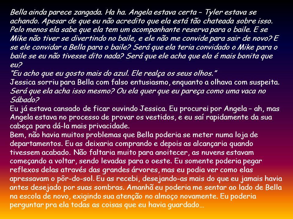 Bella ainda parece zangada. Ha ha. Angela estava certa – Tyler estava se achando. Apesar de que eu não acredito que ela está tão chateada sobre isso.