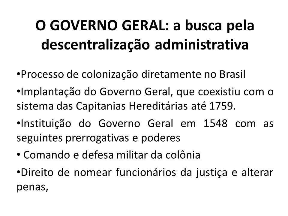 O GOVERNO GERAL: a busca pela descentralização administrativa Processo de colonização diretamente no Brasil Implantação do Governo Geral, que coexisti