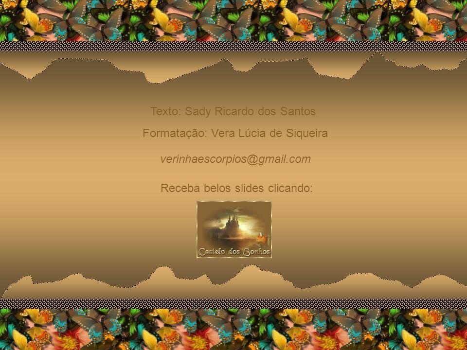 Texto: Sady Ricardo dos Santos Formatação: Vera Lúcia de Siqueira verinhaescorpios@gmail.com Receba belos slides clicando: