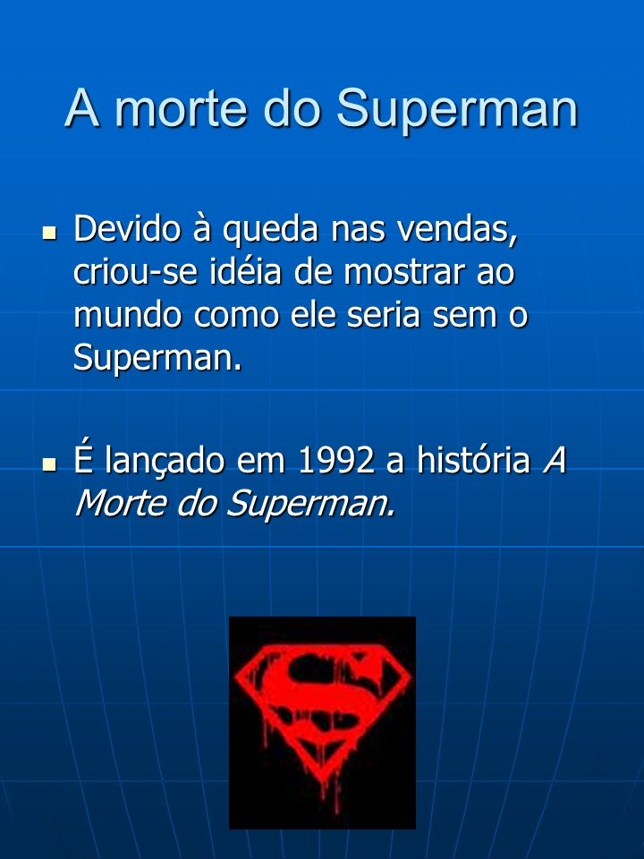 A morte do Superman Devido à queda nas vendas, criou-se idéia de mostrar ao mundo como ele seria sem o Superman. Devido à queda nas vendas, criou-se i