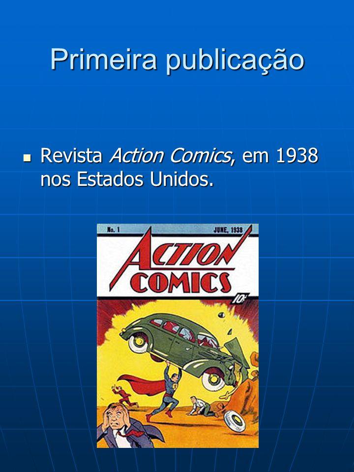 Primeira publicação Revista Action Comics, em 1938 nos Estados Unidos. Revista Action Comics, em 1938 nos Estados Unidos.