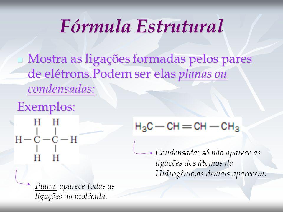 Fórmula Estrutural Mostra as ligações formadas pelos pares de elétrons.Podem ser elas planas ou condensadas: Mostra as ligações formadas pelos pares de elétrons.Podem ser elas planas ou condensadas:Exemplos: Plana: aparece todas as ligações da molécula.