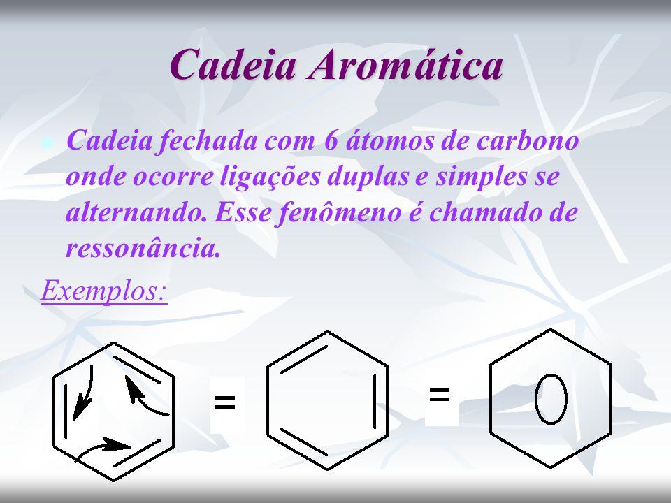 Cadeia Aromática Cadeia fechada com 6 átomos de carbono onde ocorre ligações duplas e simples se alternando.