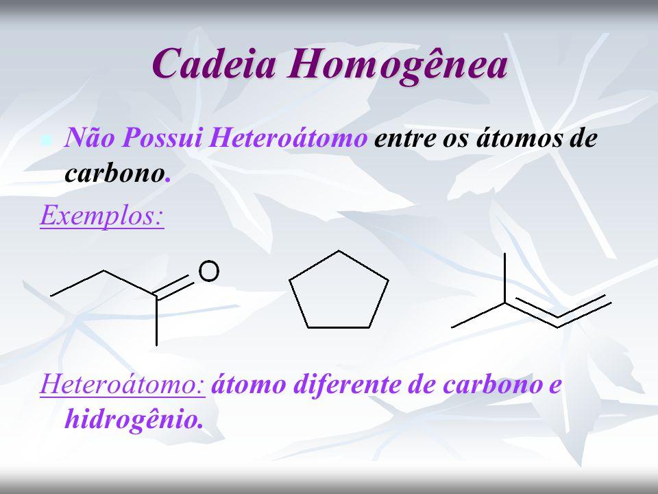 Cadeia Homogênea Não Possui Heteroátomo entre os átomos de carbono.