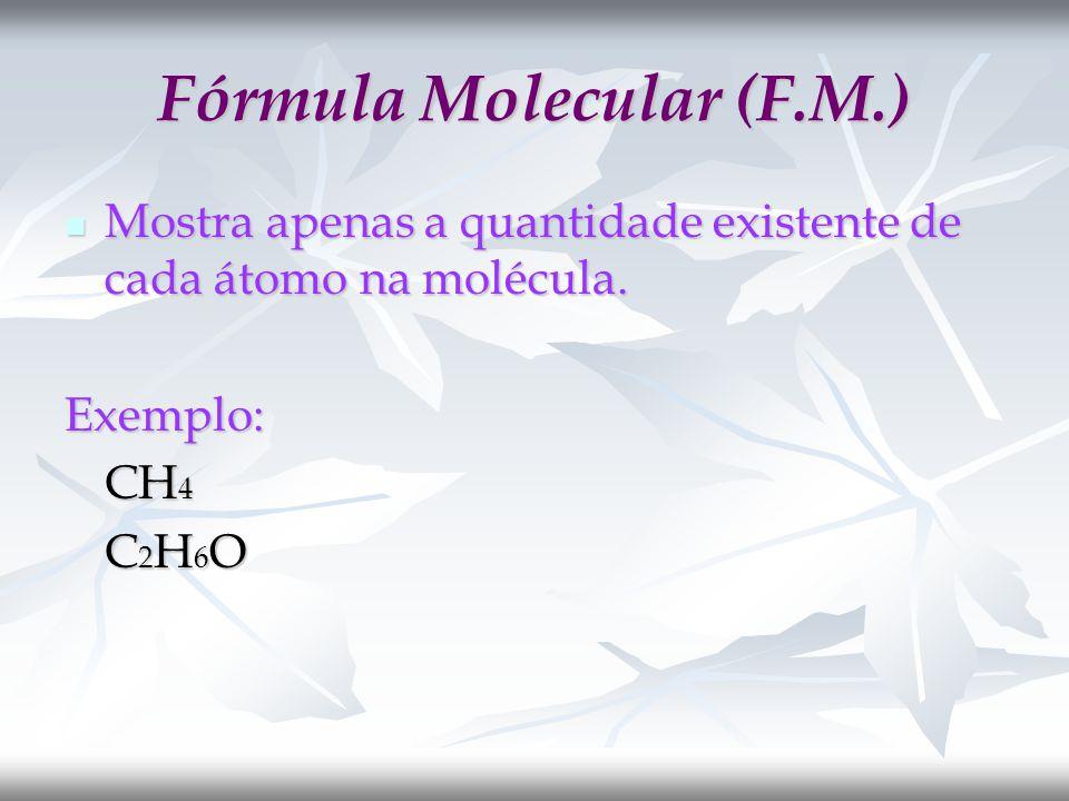 Fórmula Molecular (F.M.) Mostra apenas a quantidade existente de cada átomo na molécula.