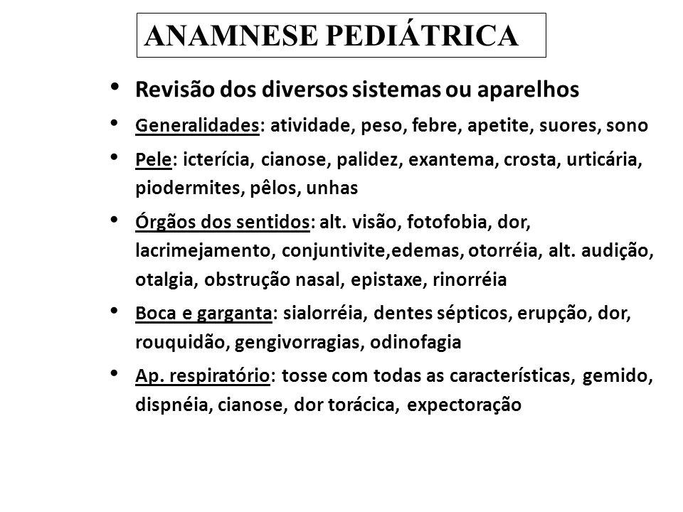 Revisão dos diversos sistemas ou aparelhos Generalidades: atividade, peso, febre, apetite, suores, sono Pele: icterícia, cianose, palidez, exantema, c