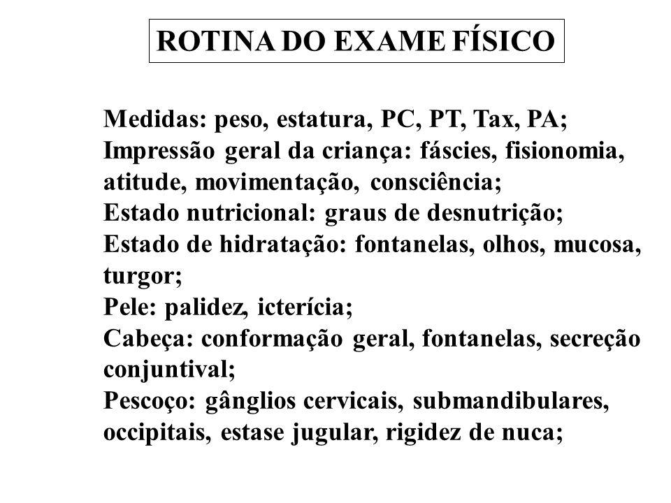 ROTINA DO EXAME FÍSICO Medidas: peso, estatura, PC, PT, Tax, PA; Impressão geral da criança: fáscies, fisionomia, atitude, movimentação, consciência;
