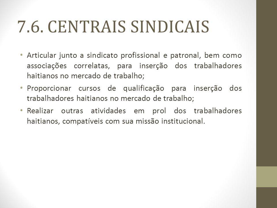 7.6. CENTRAIS SINDICAIS Articular junto a sindicato profissional e patronal, bem como associações correlatas, para inserção dos trabalhadores haitiano