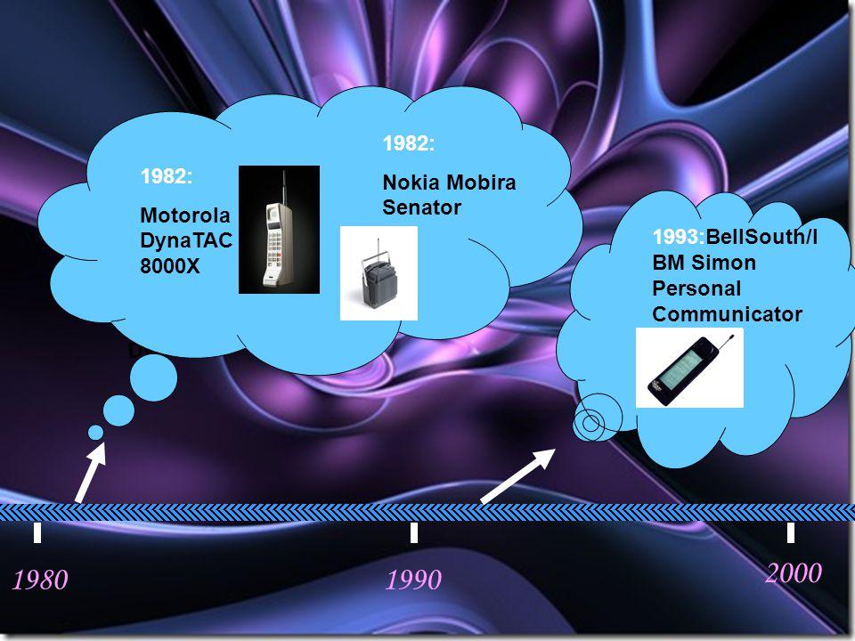 19801990 2000 1982:Motorola DynaTAC 8000X 1982: Motorola DynaTAC 8000X 1982: Nokia Mobira Senator 1993:BellSouth/I BM Simon Personal Communicator