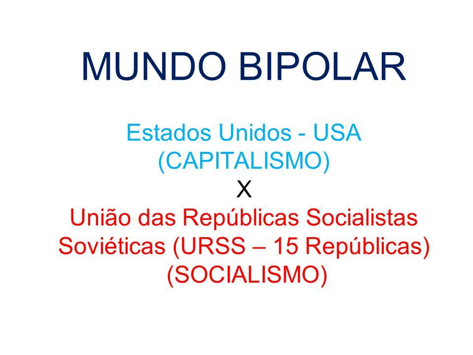 MUNDO BIPOLAR Estados Unidos - USA (CAPITALISMO) X União das Repúblicas Socialistas Soviéticas (URSS – 15 Repúblicas) (SOCIALISMO)