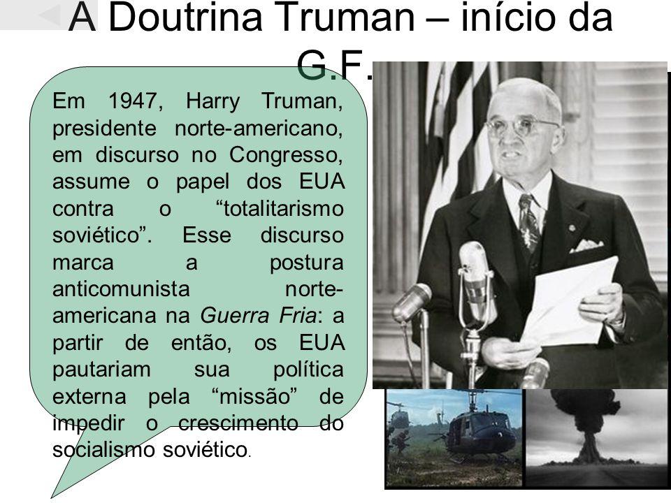 A Doutrina Truman – início da G.F. Em 1947, Harry Truman, presidente norte-americano, em discurso no Congresso, assume o papel dos EUA contra o totali