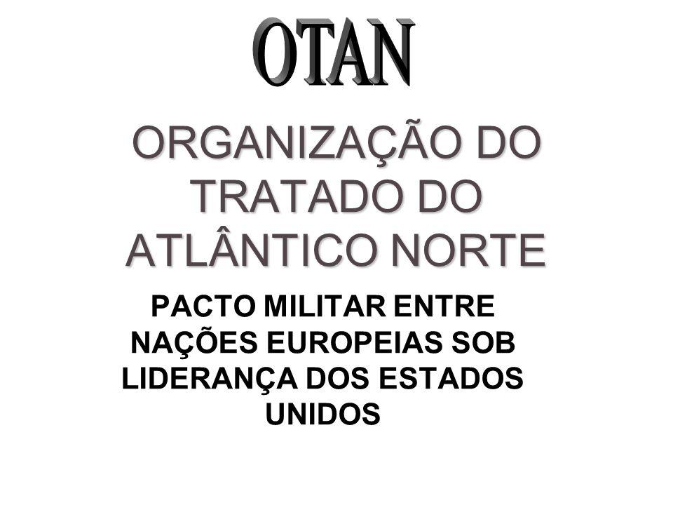 ORGANIZAÇÃO DO TRATADO DO ATLÂNTICO NORTE PACTO MILITAR ENTRE NAÇÕES EUROPEIAS SOB LIDERANÇA DOS ESTADOS UNIDOS
