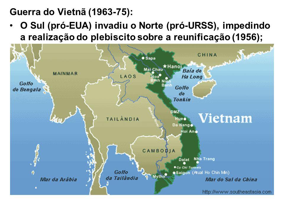 Guerra do Vietnã (1963-75): O Sul (pró-EUA) invadiu o Norte (pró-URSS), impedindo a realização do plebiscito sobre a reunificação (1956);
