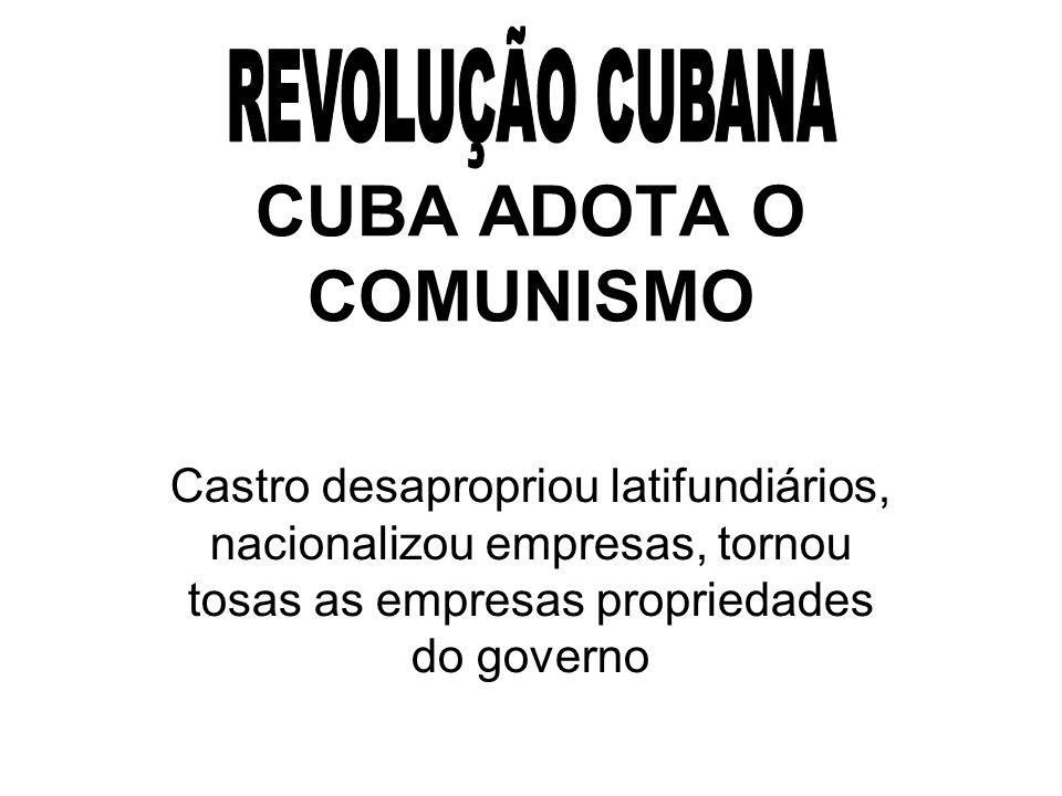 CUBA ADOTA O COMUNISMO Castro desapropriou latifundiários, nacionalizou empresas, tornou tosas as empresas propriedades do governo