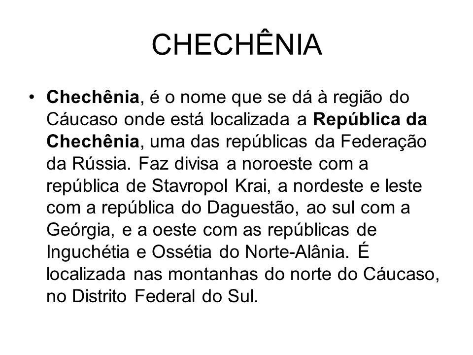 CHECHÊNIA Chechênia, é o nome que se dá à região do Cáucaso onde está localizada a República da Chechênia, uma das repúblicas da Federação da Rússia.