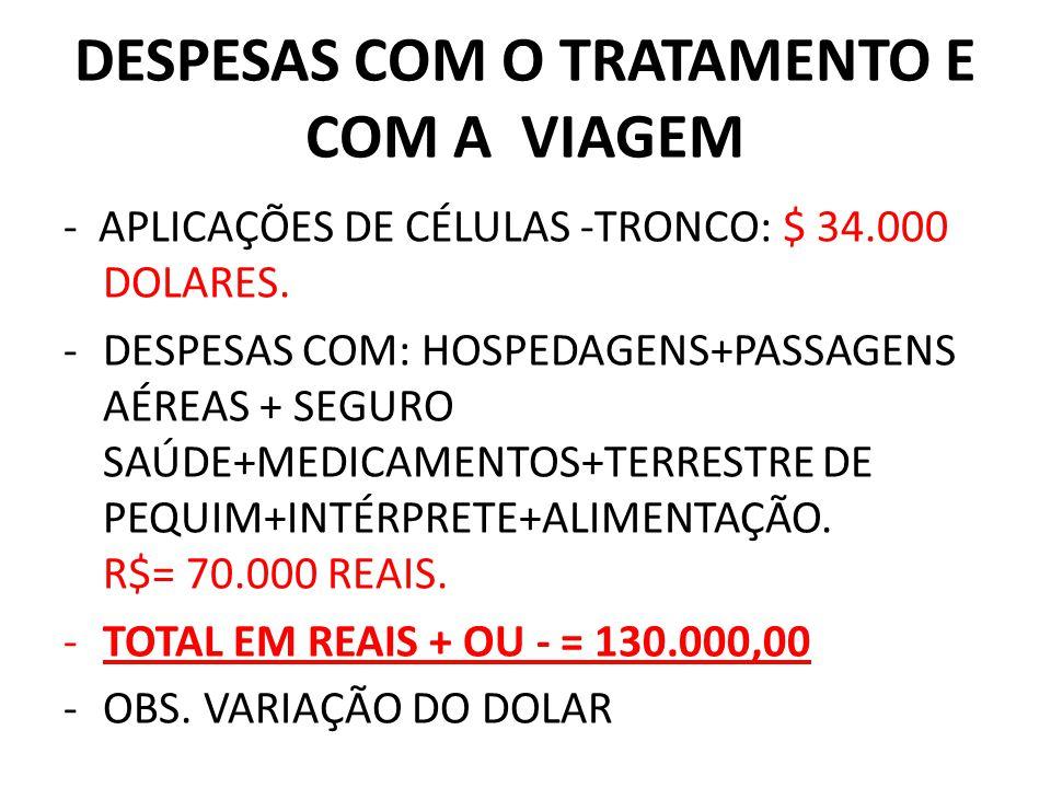DESPESAS COM O TRATAMENTO E COM A VIAGEM - APLICAÇÕES DE CÉLULAS -TRONCO: $ 34.000 DOLARES. -DESPESAS COM: HOSPEDAGENS+PASSAGENS AÉREAS + SEGURO SAÚDE