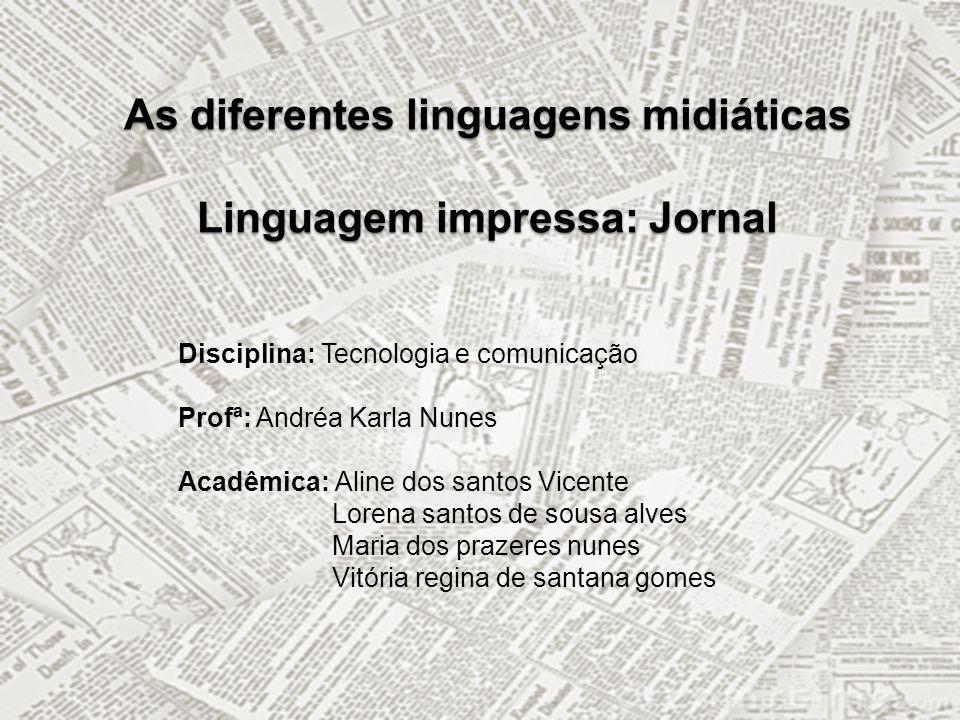 As diferentes linguagens midiáticas Linguagem impressa: Jornal Disciplina: Tecnologia e comunicação Profª: Andréa Karla Nunes Acadêmica: Aline dos san