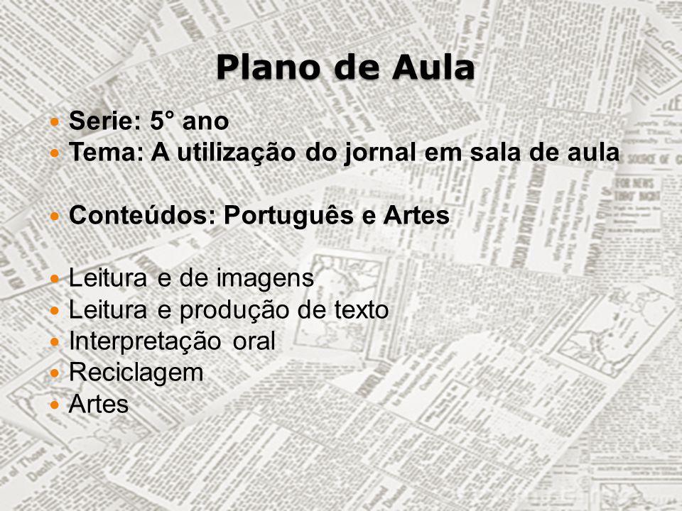 Plano de Aula Serie: 5° ano Tema: A utilização do jornal em sala de aula Conteúdos: Português e Artes Leitura e de imagens Leitura e produção de texto