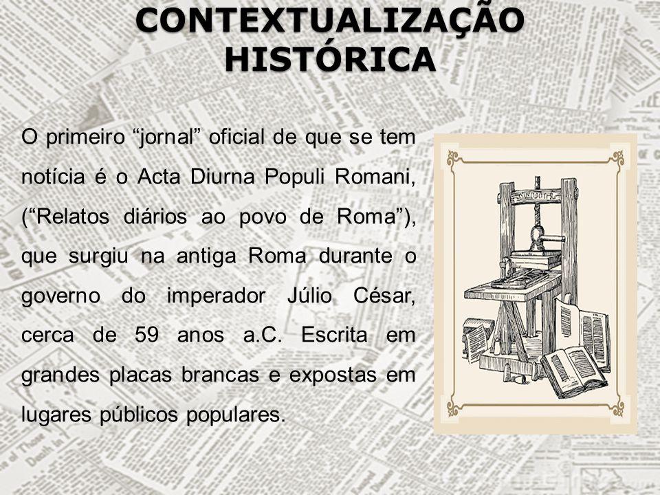 CONTEXTUALIZAÇÃO HISTÓRICA O primeiro jornal oficial de que se tem notícia é o Acta Diurna Populi Romani, (Relatos diários ao povo de Roma), que surgi