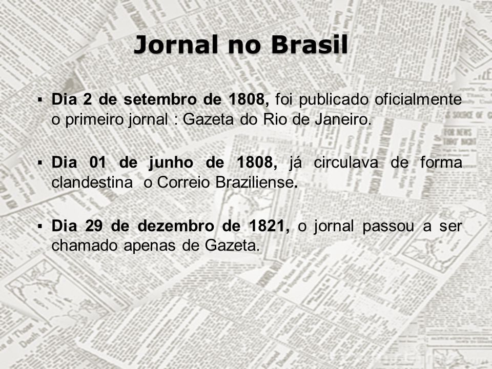 Jornal no Brasil Dia 2 de setembro de 1808, foi publicado oficialmente o primeiro jornal : Gazeta do Rio de Janeiro. Dia 01 de junho de 1808, já circu