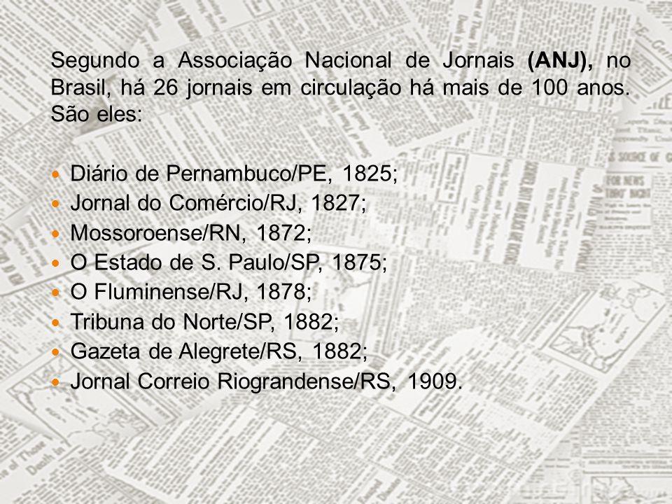 Segundo a Associação Nacional de Jornais (ANJ), no Brasil, há 26 jornais em circulação há mais de 100 anos. São eles: Diário de Pernambuco/PE, 1825; J