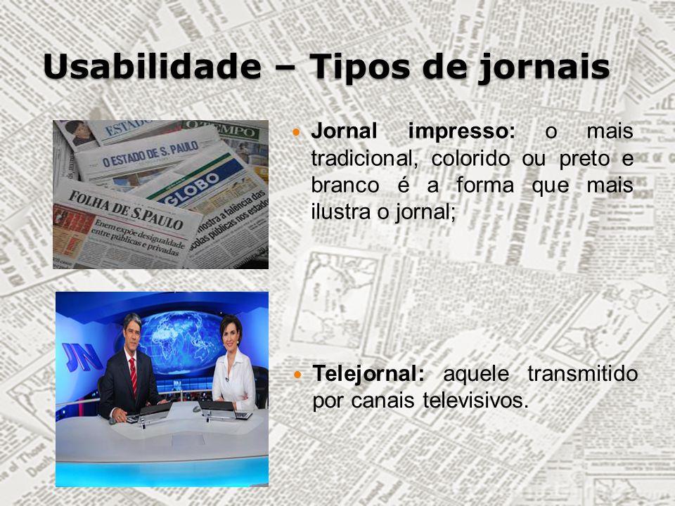 Usabilidade – Tipos de jornais Jornal impresso: o mais tradicional, colorido ou preto e branco é a forma que mais ilustra o jornal; Telejornal: aquele