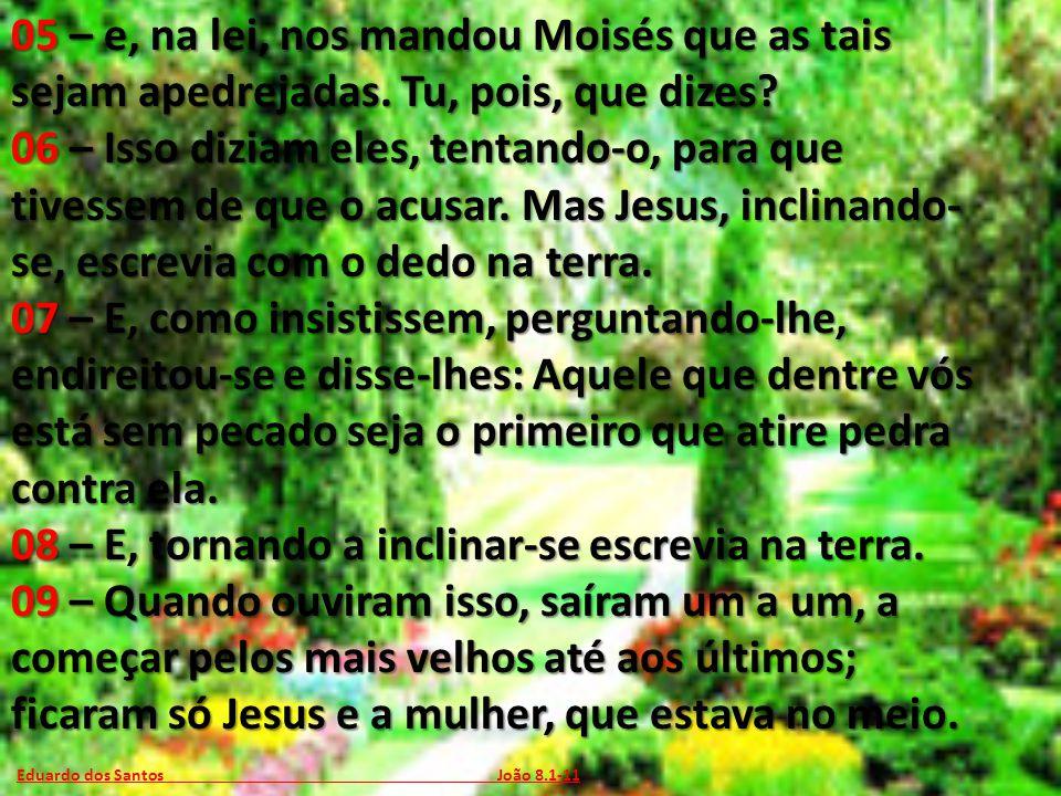 Eduardo dos Santos João 8.1-11 05 – e, na lei, nos mandou Moisés que as tais sejam apedrejadas. Tu, pois, que dizes? 06 – Isso diziam eles, tentando-o