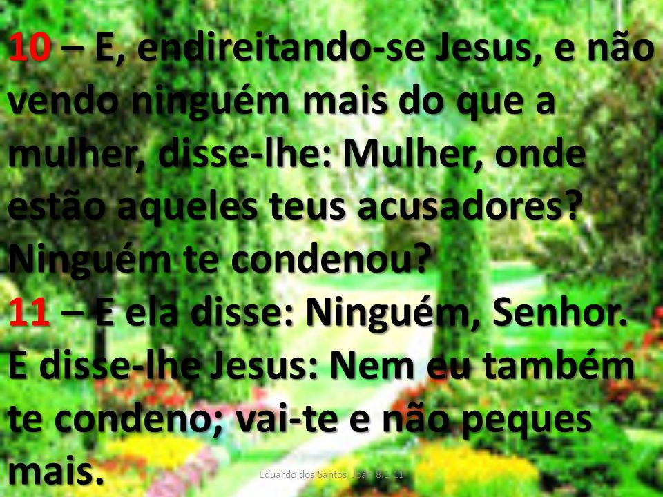 10 – E, endireitando-se Jesus, e não vendo ninguém mais do que a mulher, disse-lhe: Mulher, onde estão aqueles teus acusadores? Ninguém te condenou? 1