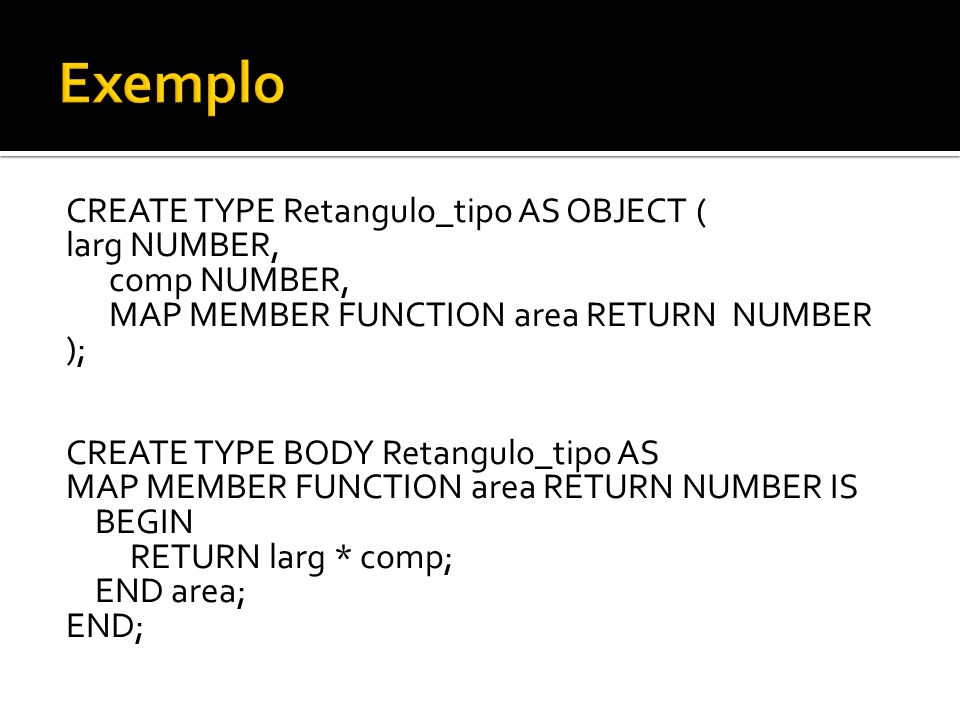 CREATE TYPE Retangulo_tipo AS OBJECT ( larg NUMBER, comp NUMBER, MAP MEMBER FUNCTION area RETURN NUMBER ); CREATE TYPE BODY Retangulo_tipo AS MAP MEMB