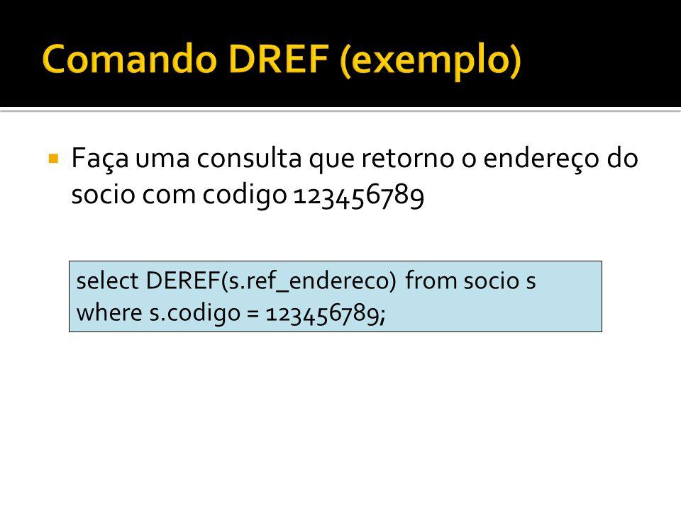 Faça uma consulta que retorno o endereço do socio com codigo 123456789 select DEREF(s.ref_endereco) from socio s where s.codigo = 123456789;