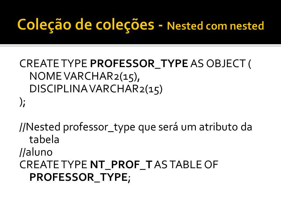 CREATE TYPE PROFESSOR_TYPE AS OBJECT ( NOME VARCHAR2(15), DISCIPLINA VARCHAR2(15) ); //Nested professor_type que será um atributo da tabela //aluno CR