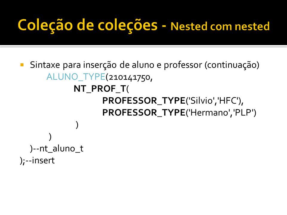 Sintaxe para inserção de aluno e professor (continuação) ALUNO_TYPE(210141750, NT_PROF_T( PROFESSOR_TYPE('Silvio','HFC'), PROFESSOR_TYPE('Hermano','PL