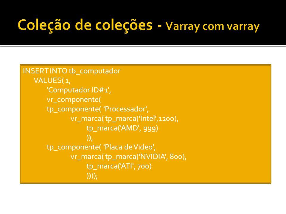 INSERT INTO tb_computador VALUES( 1, 'Computador ID#1', vr_componente( tp_componente( 'Processador', vr_marca( tp_marca('Intel',1200), tp_marca('AMD',