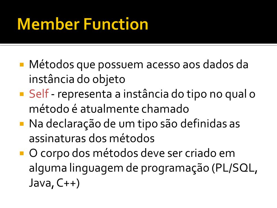 CREATE TYPE T_PESSOA AS OBJECT ( NOME VARCHAR2(30), TELEFONE VARCHAR2(20), IDADE NUMBER(2), MEMBER FUNCTION GET_IDADE_PLUS RETURN NUMBER ); CREATE OR REPLACE TYPE BODY T_PESSOA AS MEMBER FUNCTION GET_IDADE_PLUS (INC NUMBER) RETURN NUMBER IS BEGIN RETURN SELF.IDADE + INC; END GET_IDADE_PLUS; END;