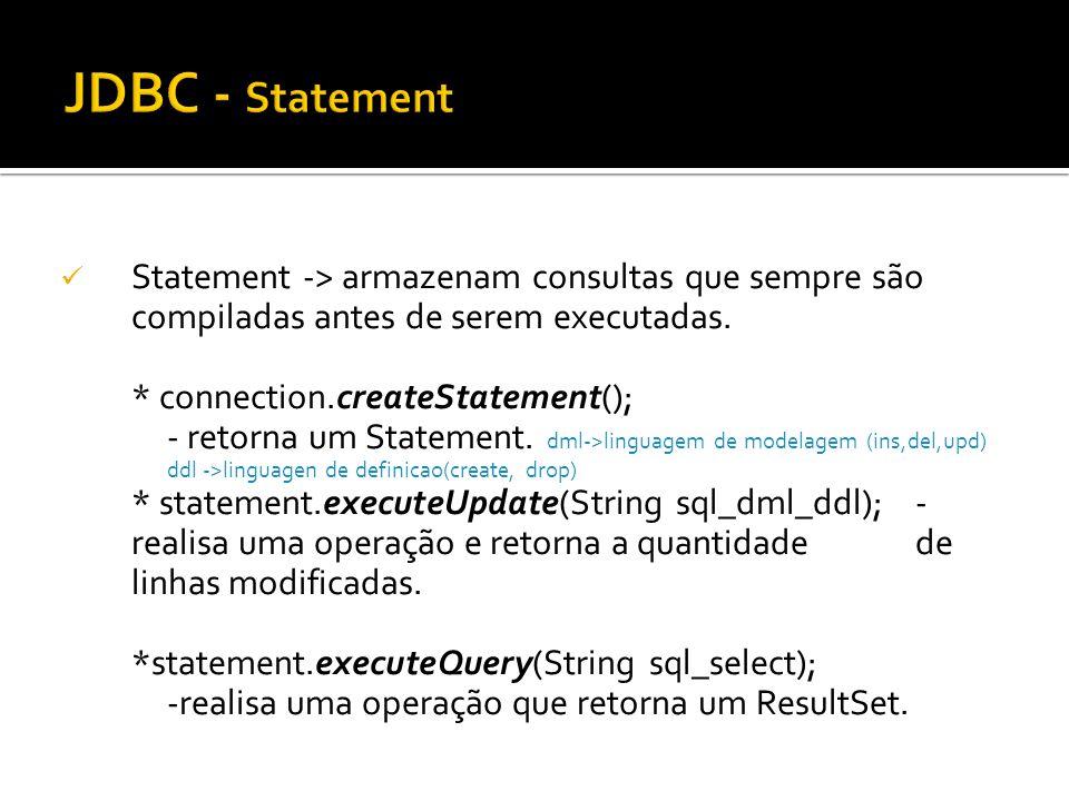 Statement -> armazenam consultas que sempre são compiladas antes de serem executadas. * connection.createStatement(); - retorna um Statement. dml->lin