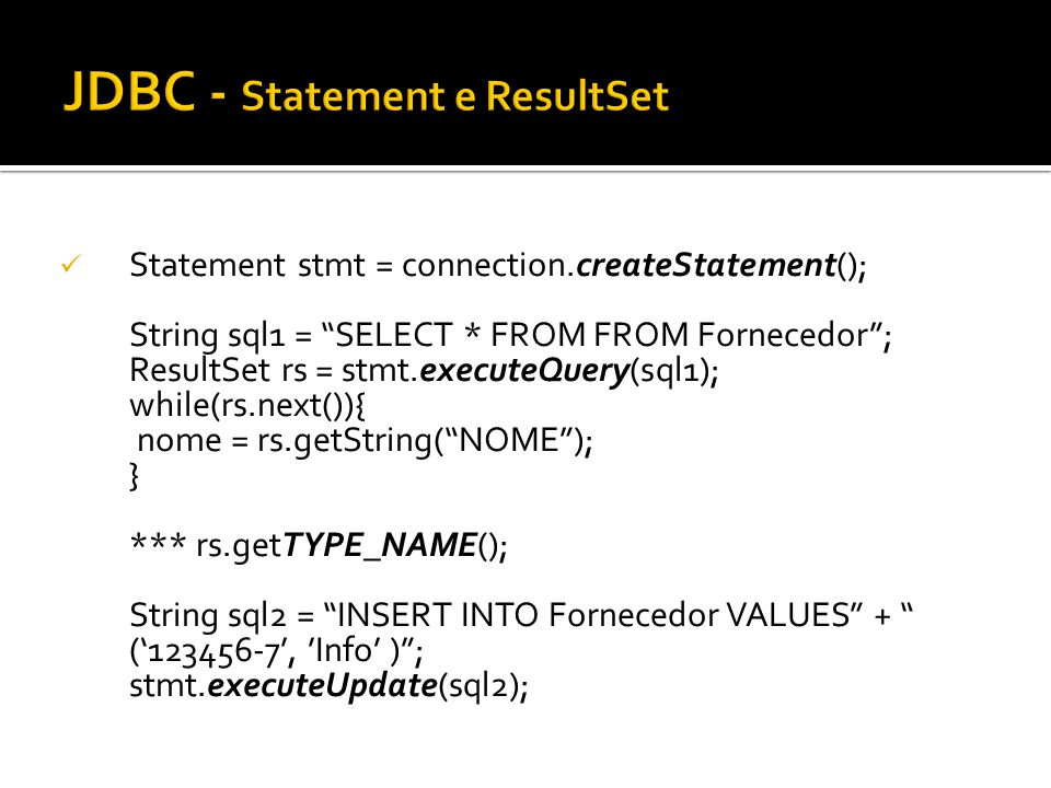 Statement stmt = connection.createStatement(); String sql1 = SELECT * FROM FROM Fornecedor; ResultSet rs = stmt.executeQuery(sql1); while(rs.next()){