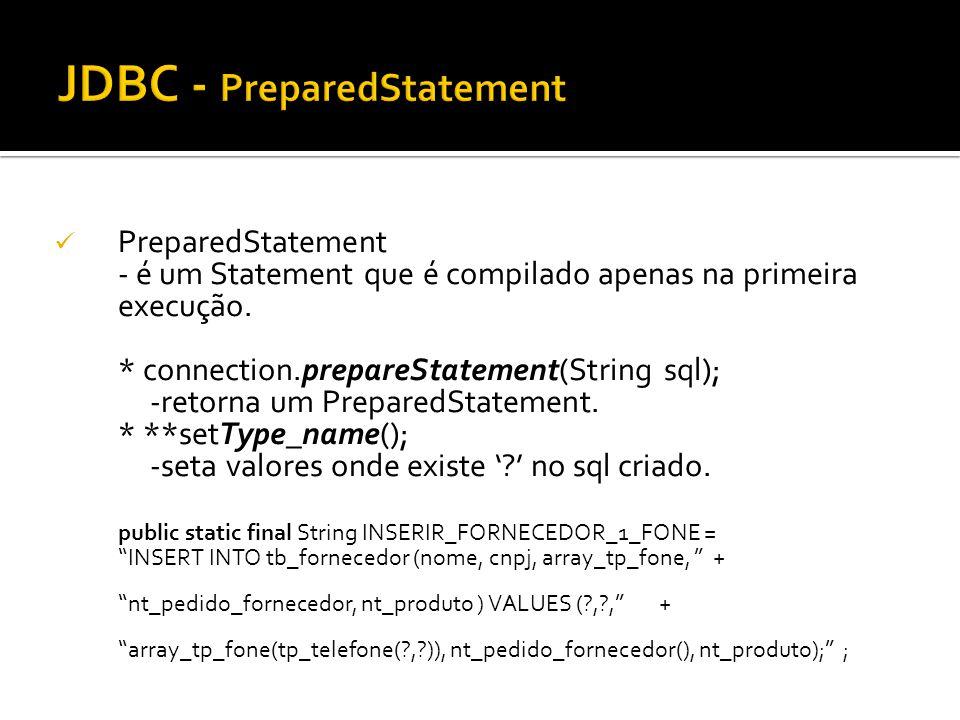 PreparedStatement - é um Statement que é compilado apenas na primeira execução. * connection.prepareStatement(String sql); -retorna um PreparedStateme