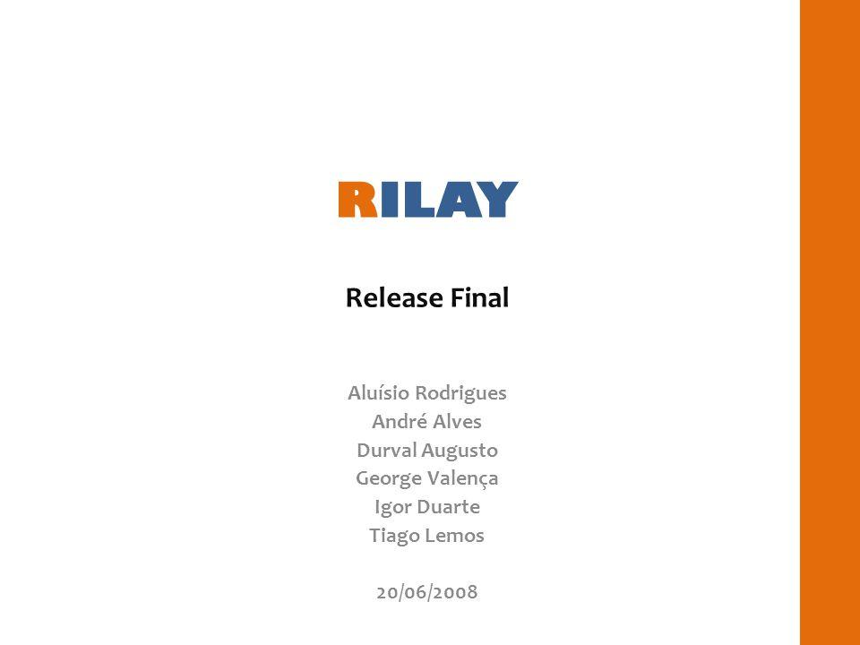 RILAY Release Final Aluísio Rodrigues André Alves Durval Augusto George Valença Igor Duarte Tiago Lemos 20/06/2008