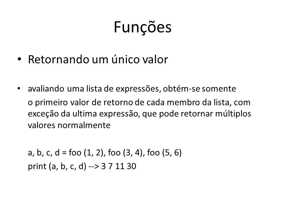 Funções Retornando um único valor avaliando uma lista de expressões, obtém-se somente o primeiro valor de retorno de cada membro da lista, com exceção da ultima expressão, que pode retornar múltiplos valores normalmente a, b, c, d = foo (1, 2), foo (3, 4), foo (5, 6) print (a, b, c, d) --> 3 7 11 30