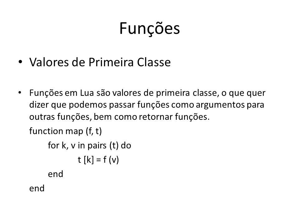 Funções Valores de Primeira Classe Funções em Lua são valores de primeira classe, o que quer dizer que podemos passar funções como argumentos para outras funções, bem como retornar funções.