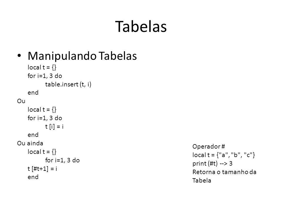 Tabelas Manipulando Tabelas local t = {} for i=1, 3 do table.insert (t, i) end Ou local t = {} for i=1, 3 do t [i] = i end Ou ainda local t = {} for i=1, 3 do t [#t+1] = i end Operador # local t = { a , b , c } print (#t) --> 3 Retorna o tamanho da Tabela