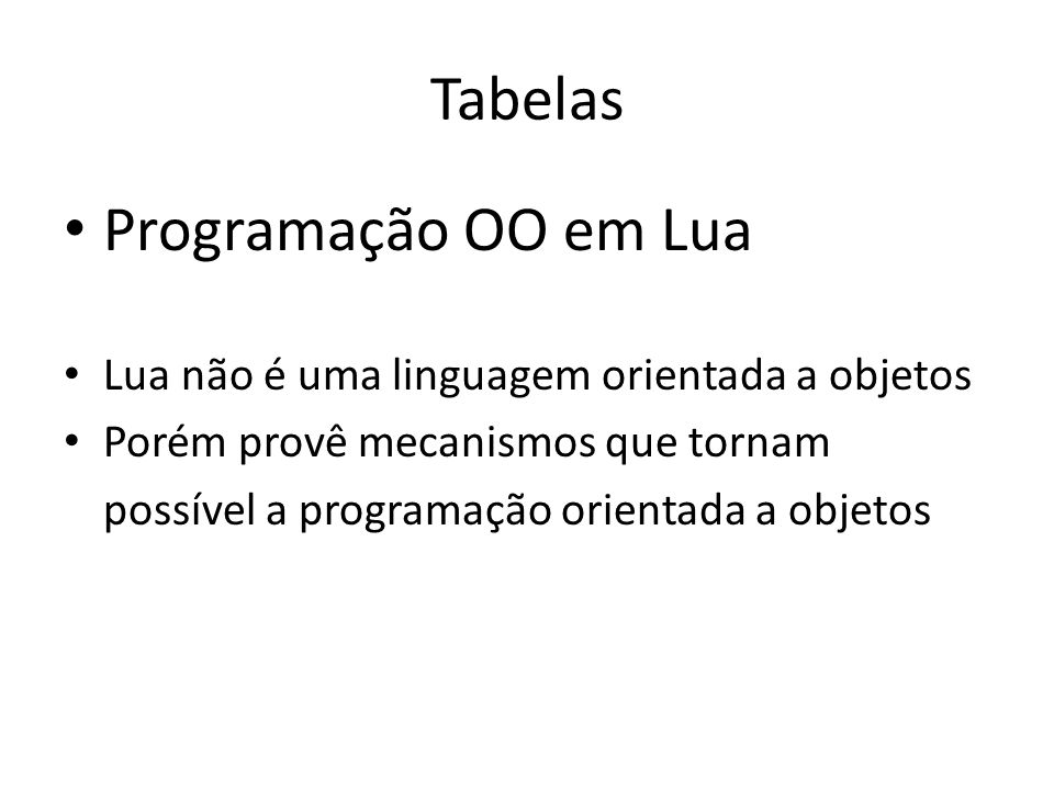Tabelas Programação OO em Lua Lua não é uma linguagem orientada a objetos Porém provê mecanismos que tornam possível a programação orientada a objetos